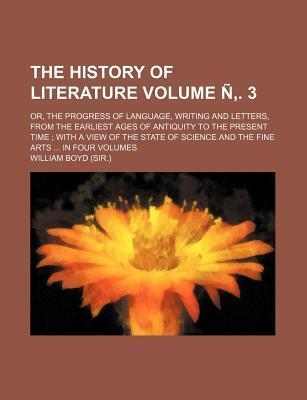 The History of Literature; Or, the Progress of Language, Writing and Letters, from the Earliest Ages of Antiquity to the Present Time with a View of the State of Science and the Fine Arts in Four Volumes Volume N . 3