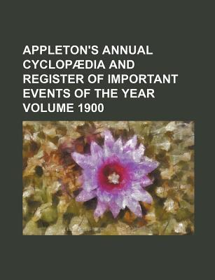 Appleton's Annual Cyclopaedia and Register of Important Events of the Year Volume 1900