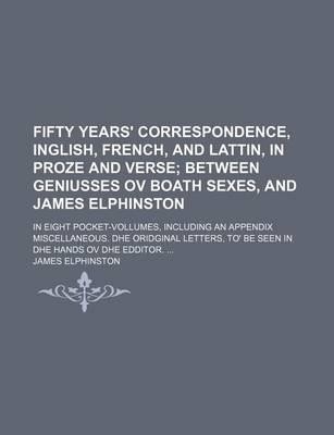 Fifty Years' Correspondence, Inglish, French, and Lattin, in Proze and Verse; Between Geniusses Ov Boath Sexes, and James Elphinston. in Eight Pocket-Vollumes, Including an Appendix Miscellaneous. Dhe Oridginal Letters, To' Be Seen in