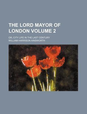 The Lord Mayor of London; Or, City Life in the Last Century Volume 2