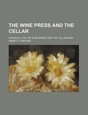 The Wine Press and the Cellar; A Manual for the Wine-Maker and the Cellar-Man