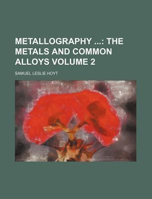 Metallography; The Metals and Common Alloys Volume 2