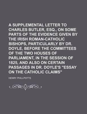 A Supplemental Letter to Charles Butler, Esq., on Some Parts of the Evidence Given by the Irish Roman-Catholic Bishops, Particularly by Dr. Doyle, Before the Committees of the Two Houses of Parliament, in the Session of 1825, and Also on