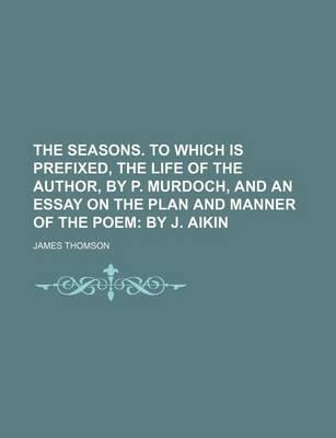 The Seasons. to Which Is Prefixed, the Life of the Author, by P. Murdoch, and an Essay on the Plan and Manner of the Poem; By J. Aikin