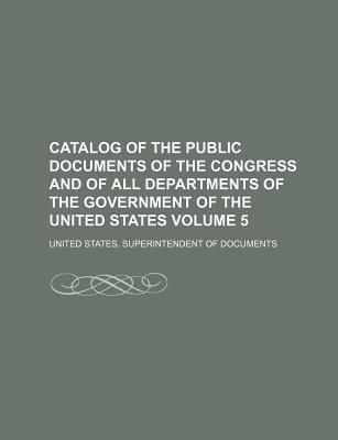Catalog of the Public Documents of the Congress and of All Departments of the Government of the United States Volume 5
