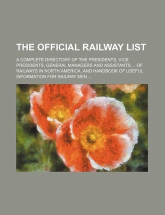 The Official Railway List; A Complete Directory of the Presidents, Vice Presidents, General Managers and Assistants of Railways in North America. and Handbook of Useful Information for Railway Men