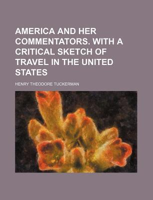 America and Her Commentators. with a Critical Sketch of Travel in the United States