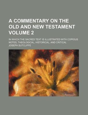 A Commentary on the Old and New Testament; In Which the Sacred Text Is Illustrated with Copious Notes, Theological, Historical, and Critical Volume 2