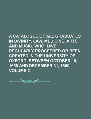 A Catalogue of All Graduates in Divinity, Law, Medicine, Arts and Music, Who Have Regularly Proceeded or Been Created in the University of Oxford, B