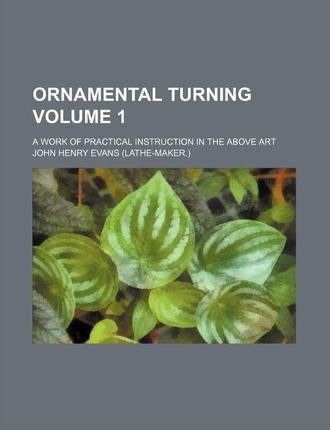 Ornamental Turning; A Work of Practical Instruction in the Above Art Volume 1