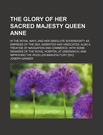 The Glory of Her Sacred Majesty Queen Anne; In the Royal Navy, and Her Absolute Sovereignty as Empress of the Sea, Asserted and Vindicated. Also a Tre