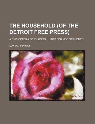 The Household (of the Detroit Free Press); A Cyclopaedia of Practical Hints for Modern Homes