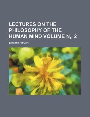 Lectures on the Philosophy of the Human Mind Volume N . 2