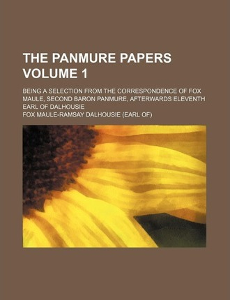 The Panmure Papers; Being a Selection from the Correspondence of Fox Maule, Second Baron Panmure, Afterwards Eleventh Earl of Dalhousie Volume 1