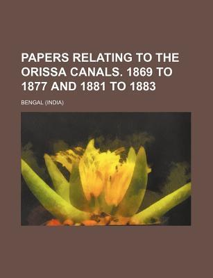 Papers Relating to the Orissa Canals. 1869 to 1877 and 1881 to 1883