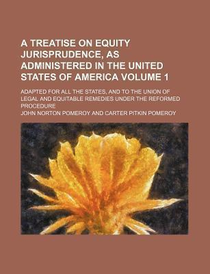 A Treatise on Equity Jurisprudence, as Administered in the United States of America; Adapted for All the States, and to the Union of Legal and Equitable Remedies Under the Reformed Procedure Volume 1
