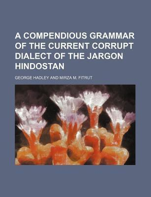 A Compendious Grammar of the Current Corrupt Dialect of the Jargon Hindostan