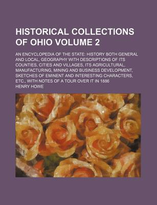 Historical Collections of Ohio; An Encyclopedia of the State History Both General and Local, Geography with Descriptions of Its Counties, Cities and Villages, Its Agricultural, Manufacturing, Mining and Business Development, Volume 2