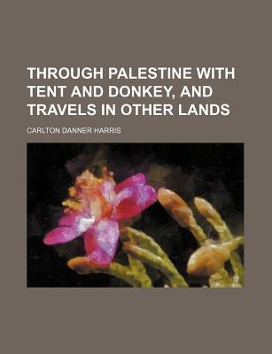 Through Palestine with Tent and Donkey, and Travels in Other Lands