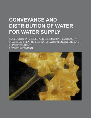 Conveyance and Distribution of Water for Water Supply; Aqueducts, Pipe-Lines and Distributing Systems, a Practical Treatise for Water-Works Engineers and Superintendents