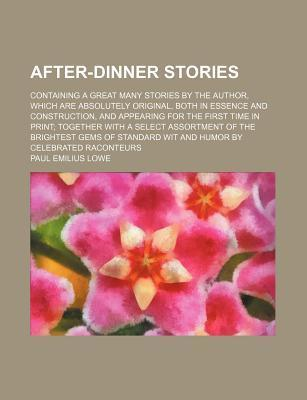 After-Dinner Stories; Containing a Great Many Stories by the Author, Which Are Absolutely Original, Both in Essence and Construction, and Appearing for the First Time in Print Together with a Select Assortment of the Brightest Gems of