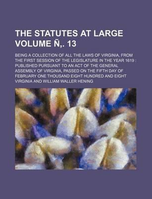 The Statutes at Large; Being a Collection of All the Laws of Virginia, from the First Session of the Legislature in the Year 1619 Published Pursuant T