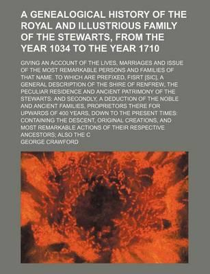 A Genealogical History of the Royal and Illustrious Family of the Stewarts, from the Year 1034 to the Year 1710; Giving an Account of the Lives, Mar