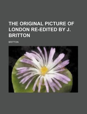 The Original Picture of London Re-Edited by J. Britton