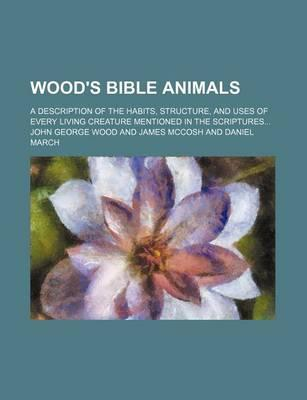 Wood's Bible Animals; A Description of the Habits, Structure, and Uses of Every Living Creature Mentioned in the Scriptures