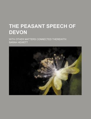 The Peasant Speech of Devon; With Other Matters Connected Therewith
