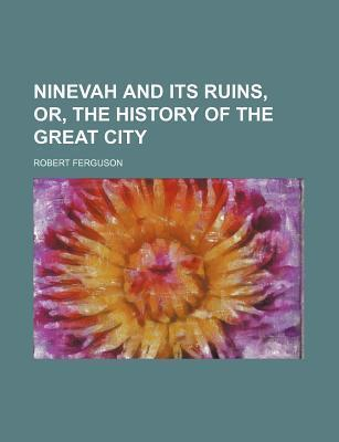 Ninevah and Its Ruins, Or, the History of the Great City