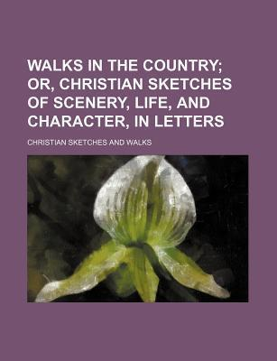 Walks in the Country; Or, Christian Sketches of Scenery, Life, and Character, in Letters