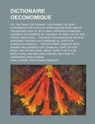 Dictionaire Oeconomique; Or, the Family Dictionary. Containing the Most Experienced Methods of Improving Estates and of Preserving Health, with Many a