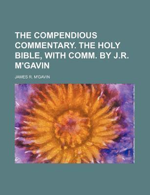 The Compendious Commentary. the Holy Bible, with Comm. by J.R. M'Gavin