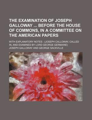 The Examination of Joseph Galloway Before the House of Commons, in a Committee on the American Papers; With Explanatory Notes (Joseph Calloway, Called In, and Examined by Lord George Germaine)