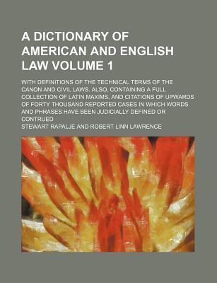 A Dictionary of American and English Law; With Definitions of the Technical Terms of the Canon and Civil Laws. Also, Containing a Full Collection of Latin Maxims, and Citations of Upwards of Forty Thousand Reported Cases in Volume 1