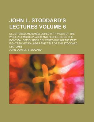 John L. Stoddard's Lectures; Illustrated and Embellished with Views of the World's Famous Places and People, Being the Identical Discourses Delivered During the Past Eighteen Years Under the Title of the Stoddard Lectures Volume 6