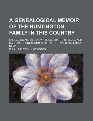 A Genealogical Memoir of the Huntington Family in This Country; Embracing All the Known Descendants of Simon and Margaret Huntington, Who Have Retained the Family Name