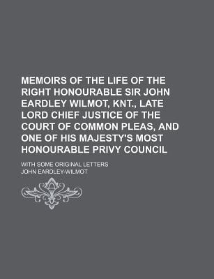 Memoirs of the Life of the Right Honourable Sir John Eardley Wilmot, Knt., Late Lord Chief Justice of the Court of Common Pleas, and One of His Majesty's Most Honourable Privy Council; With Some Original Letters
