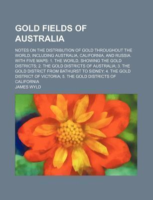 Gold Fields of Australia; Notes on the Distribution of Gold Throughout the World, Including Australia, California, and Russia. with Five Maps 1. the World, Showing the Gold Districts 2. the Gold Districts of Australia 3. the Gold District