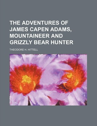 The Adventures of James Capen Adams, Mountaineer and Grizzly Bear Hunter