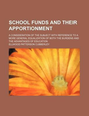 School Funds and Their Apportionment; A Consideration of the Subject with Reference to a More General Equalization of Both the Burdens and the Advantages of Education