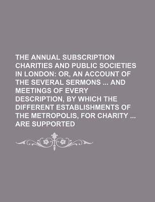 The Annual Subscription Charities and Public Societies in London; Or, an Account of the Several Sermons and Meetings of Every Description, by Which Th