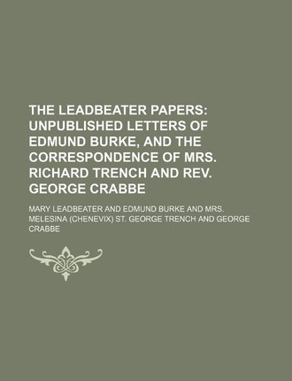The Leadbeater Papers; Unpublished Letters of Edmund Burke, and the Correspondence of Mrs. Richard Trench and REV. George Crabbe