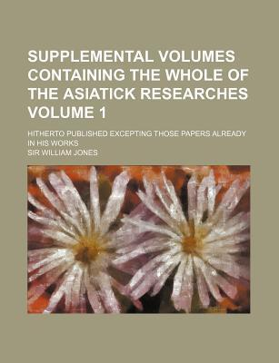 Supplemental Volumes Containing the Whole of the Asiatick Researches; Hitherto Published Excepting Those Papers Already in His Works Volume 1