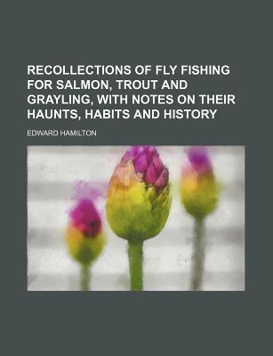 Recollections of Fly Fishing for Salmon, Trout and Grayling, with Notes on Their Haunts, Habits and History
