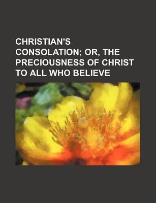 Christian's Consolation; Or, the Preciousness of Christ to All Who Believe