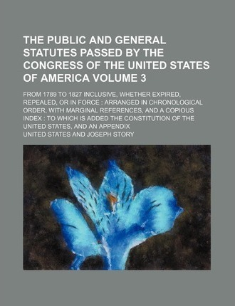 The Public and General Statutes Passed by the Congress of the United States of America; From 1789 to 1827 Inclusive, Whether Expired, Repealed, or in