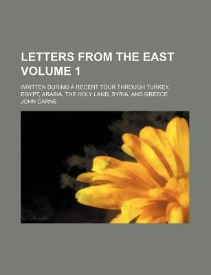 Letters from the East; Written During a Recent Tour Through Turkey, Egypt, Arabia, the Holy Land, Syria, and Greece Volume 1