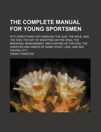 The Complete Manual for Young Sportsmen; With Directions for Handling the Gun, the Rifle, and the Rod the Art of Shooting on the Wing the Breaking, Management, and Hunting of the Dog the Varieties and Habits of Game River, Lake, and Sea